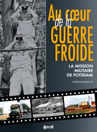 Au coeur de la guerre froide : la mission militaire de Potsdam : 1947-1989
