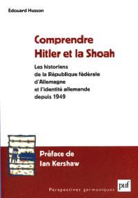 Comprendre Hitler et la Shoah : les historiens de la République Fédérale d'Allemagne et l'identité allemande depuis 1949