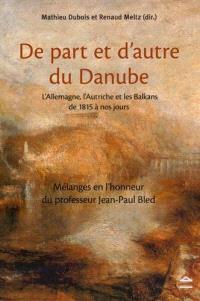 De part et d'autre du Danube : l'Allemagne, l'Autriche et les Balkans de 1815 à nos jours : mélanges en l'honneur du professeur Jean-Paul Bled
