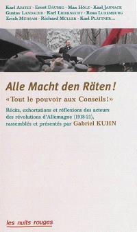 Alle Macht den Räten ! = Tout le pouvoir aux conseils ! : récits, exhortations et réflexions des acteurs des révolutions d'Allemagne (1918-1921)