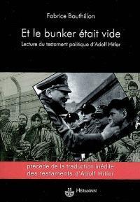 Et le bunker était vide : une lecture du testament politique d'Adolf Hitler : précédé de la traduction inédite des testaments d'Adolf Hitler