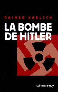 La bombe de Hitler : histoire secrète des tentatives allemandes pour obtenir l'arme nucléaire