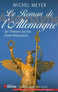 Le roman de l'Allemagne ou L'histoire secrète d'une renaissance...