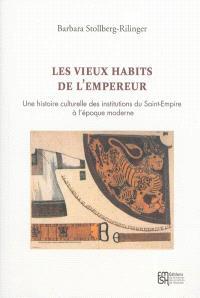 Les vieux habits de l'empereur : une histoire culturelle des institutions du Saint-Empire à l'époque moderne