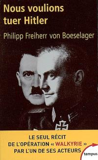 Nous voulions tuer Hitler : le seul récit de l'opération Walkyrie par l'un de ses acteurs