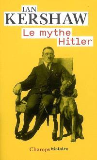 Le mythe Hitler : image et réalité sous le IIIe Reich