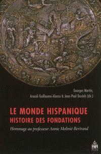 Le monde hispanique : histoire des fondations : hommage au professeur Annie Molinié-Bertrand