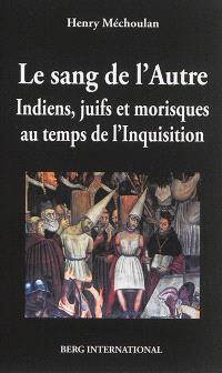 Le sang de l'autre : Indiens, juifs et morisques au temps de l'Inquisition : 1550-1650