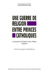 Une guerre de religion entre princes catholiques : la succession de Charles II dans l'Empire espagnol