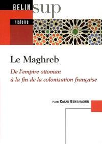 Le Maghreb : de l'Empire ottoman à la fin de la colonisation française