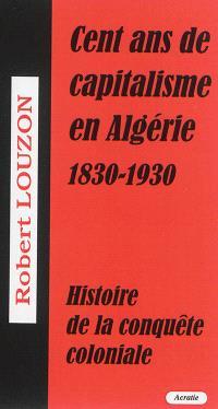 Cent ans de capitalisme en Algérie (1830-1930) : histoire de la conquête coloniale