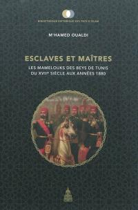 Esclaves et maîtres : les mamelouks des beys de Tunis du XVIIe siècle aux années 1880