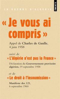 Je vous ai compris : discours du général de Gaulle prononcé à Alger, le 4 juin 1958. Suivi de L'Algérie n'est pas la France : première déclaration du Gouvernement provisoire algérien, 19 septembre 1958. Suivi de Le droit à l'insoumission : Manifeste des 121, 6 septembre 1960