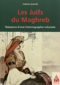 Les Juifs du Maghreb : naissance d'une historiographie coloniale