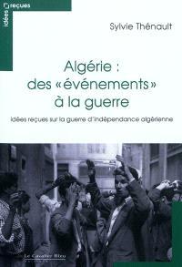 Algérie : des évènements à la guerre : idées reçues sur la guerre d'indépendance algérienne