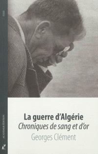La guerre d'Algérie : chroniques de sang et d'or