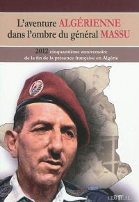 L'aventure algérienne dans l'ombre du général Massu : 2012 : cinquantième anniversaire de la fin de la présence française en Algérie