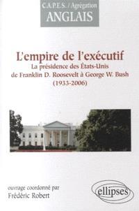 L'empire de l'exécutif, 1933-2006 : la présidence des Etats-Unis de Franklin D. Roosevelt à George W. Bush