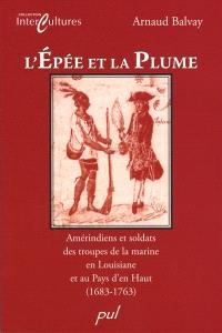 L'épée et la plume  : Amérindiens et soldats des troupes de la marine en Louisiane et au Pays d'en Haut, 1683-1763