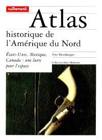 Atlas historique de l'Amérique du Nord : Etats-Unis, Mexique, Canada, une lutte pour l'espace