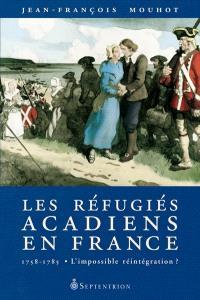 Les réfugiés acadiens en France, 1758-1785  : l' impossible réintégration?