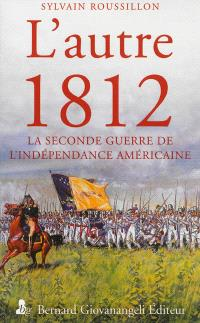 L'autre 1812 : la seconde guerre de l'indépendance américaine