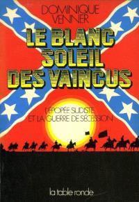Le Blanc soleil des vaincus : l'épopée sudiste et la guerre de Sécession 1607-1865