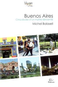 Buenos Aires : cinq siècles d'un mythe réinventé