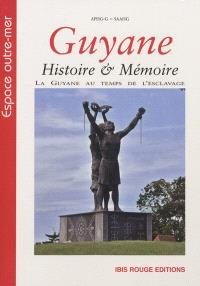 Guyane, histoire & mémoire : la Guyane au temps de l'esclavage, discours, pratiques et représentations : actes du colloque, 16 au 18 novembre 2010, Cayenne, Guyane française