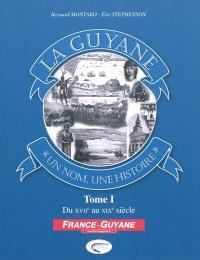 La Guyane : un nom, une histoire. Volume 1, Du XVIIe au XIXe siècle