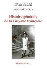Histoire générale de la Guyane française : des débuts de la colonisation à la fin du XXe siècle : les grands problèmes guyanais