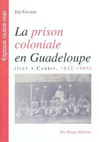 La prison coloniale en Guadeloupe : îlet à Cabrit, 1852-1905