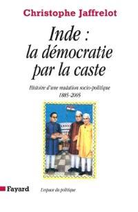 Inde, la démocratie par la caste : histoire d'une mutation socio-politique, 1885-2005