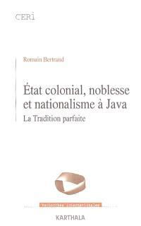 Etat colonial, noblesse et nationalisme à Java : la tradition parfaite