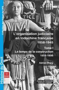 L'organisation judiciaire en Indochine française : 1858-1945. Volume 1, Le temps de la construction : 1858-1898