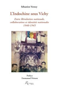 L'Indochine sous Vichy : entre révolution nationale, collaboration et identités nationales : 1940-1945