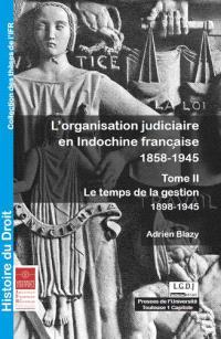 L'organisation judiciaire en Indochine française : 1858-1945. Volume 2, Le temps de la gestion : 1898-1945
