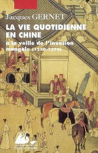 La vie quotidienne en Chine à la veille de l'invasion mongole : 1250-1276