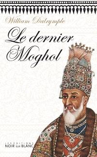 Le dernier Moghol : la chute d'une dynastie, Delhi, 1857