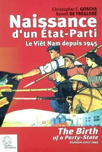 Naissance d'un Etat-Parti : le Viêt Nam depuis 1945 = The birth of a Party-State : Vietnam since 1945
