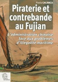 Piraterie et contrebande au Fujian : l'administration chinoise face aux problèmes d'illégalité maritime : XVIIe-début XIXe siècle