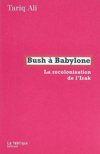 Bush à Babylone : la recolonisation de l'Irak