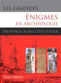 Les grandes énigmes en archéologie : Provence, Alpes et Côte d'Azur