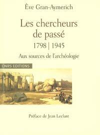 Les chercheurs de passé, 1798-1945 : aux sources de l'archéologie