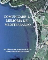 Communicare la memoria del Mediterraneo : strumenti, esperienze e progetti di valorizzazione del patrimonio culturale marittimo : atti del convegno internazionale, Pisa, 29-30 ottobre 2004