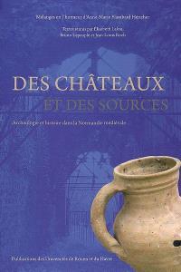 Des châteaux et des sources : archéologie et histoire dans la Normandie médiévale : mélanges en l'honneur d'Anne-Marie Flambard Héricher