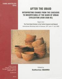 After the Ubaid : interpreting change from the Caucasus to Mesopotamia at the dawn of urban civilization (4500-3500 BC) : papers from the post-Ubaid horizon in the Fertile Crescent and beyond, international workshop held at Fosseuse, 29th June-1st July 2009
