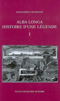 Alba Longa, histoire d'une légende : recherches sur l'archéologie, la religion, les traditions de l'ancien Latium