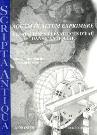 Aquam in altum exprimere, les machines élévatrices d'eau dans l'Antiquité : actes de la journée d'études tenue à Bordeaux le 13 mars 2003