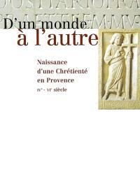 D'un monde à l'autre : naissance d'une chrétienté en Provence, IVe-VIe siècle : exposition, Arles, Musée de l'Arles antique, 15 septembre 2001-6 janvier 2002